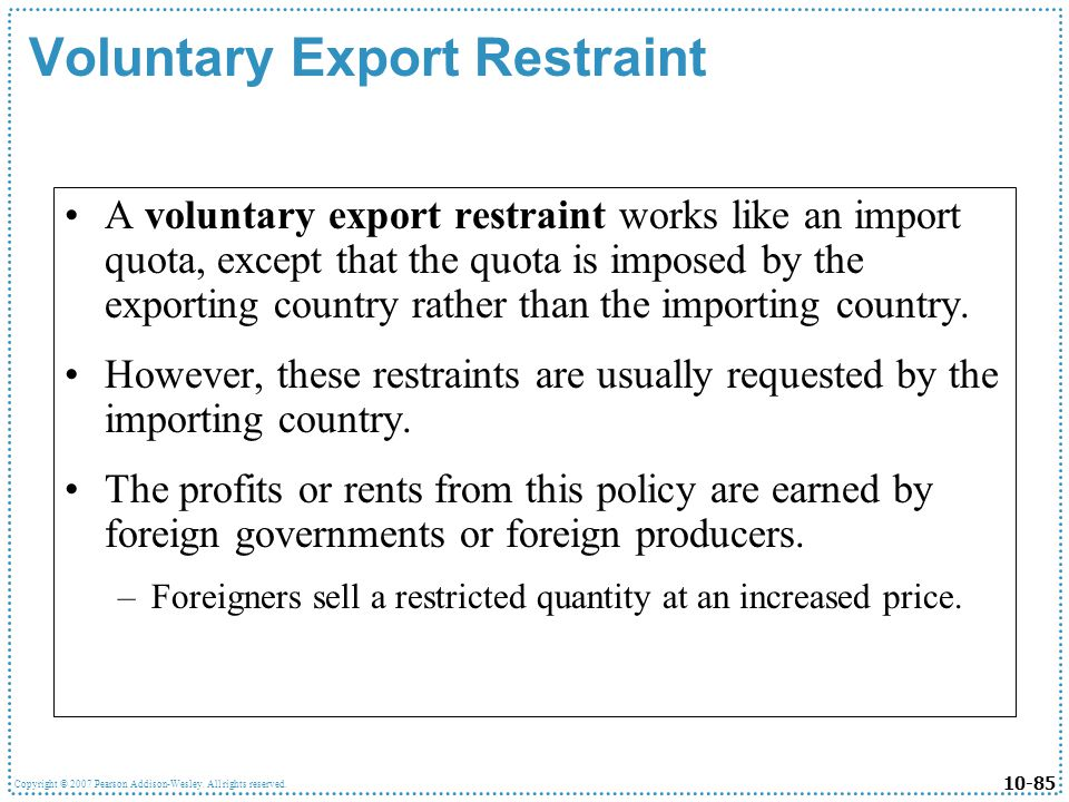 10-85 Copyright © 2007 Pearson Addison-Wesley. All rights reserved. Voluntary Export Restraint A voluntary export restraint works like an import quota