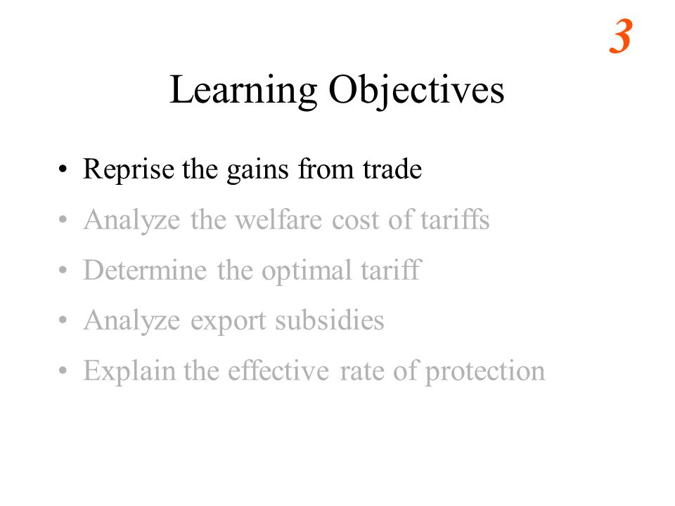 3 Learning Objectives Reprise the gains from trade Analyze the welfare cost of tariffs Determine the optimal tariff Analyze export subsidies Explain the effective rate of protection