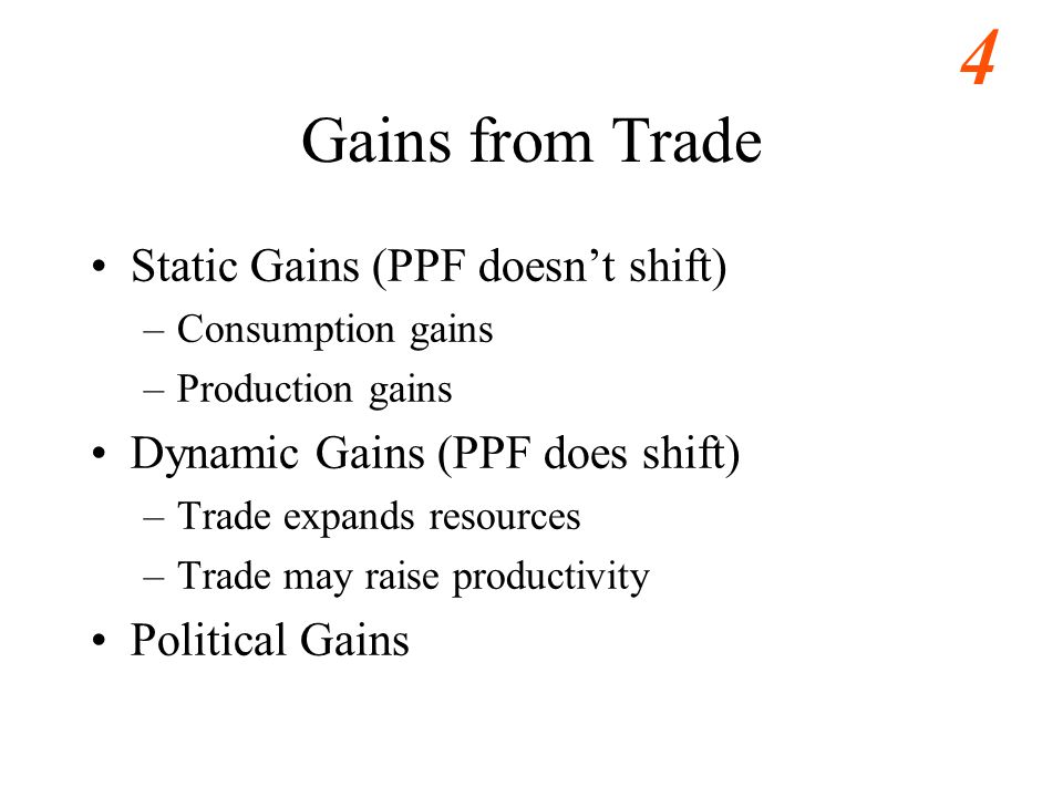 4 Gains from Trade Static Gains (PPF doesnt shift) –Consumption gains –Production gains Dynamic Gains (PPF does shift) –Trade expands resources –Trade may raise productivity Political Gains