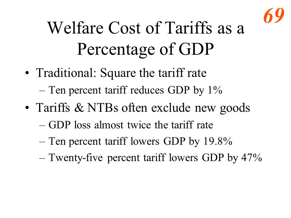 68 Welfare Cost of Tariffs as a Percentage of GDP Traditional: Square the tariff rate –Ten percent tariff reduces GDP by 1% Tariffs & NTBs often exclu