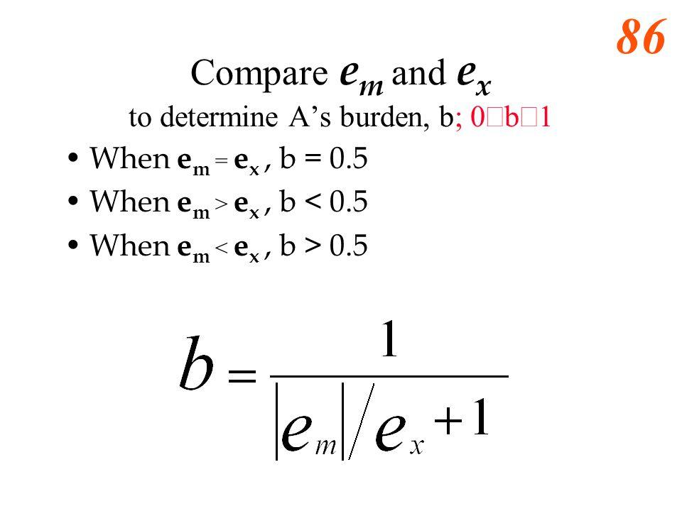 85 Compare e m and e x to determine As burden, b; 0 b 1 When e m = e x, b = _____ When e m > e x, b _______ When e m < e x, b _______