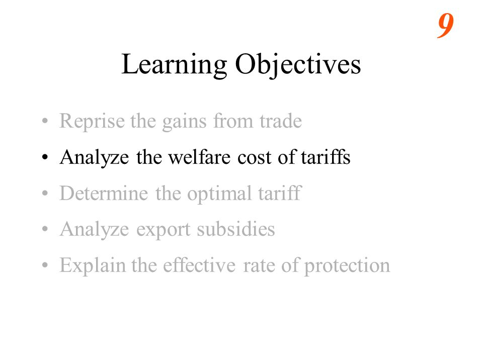 9 Learning Objectives Reprise the gains from trade Analyze the welfare cost of tariffs Determine the optimal tariff Analyze export subsidies Explain the effective rate of protection