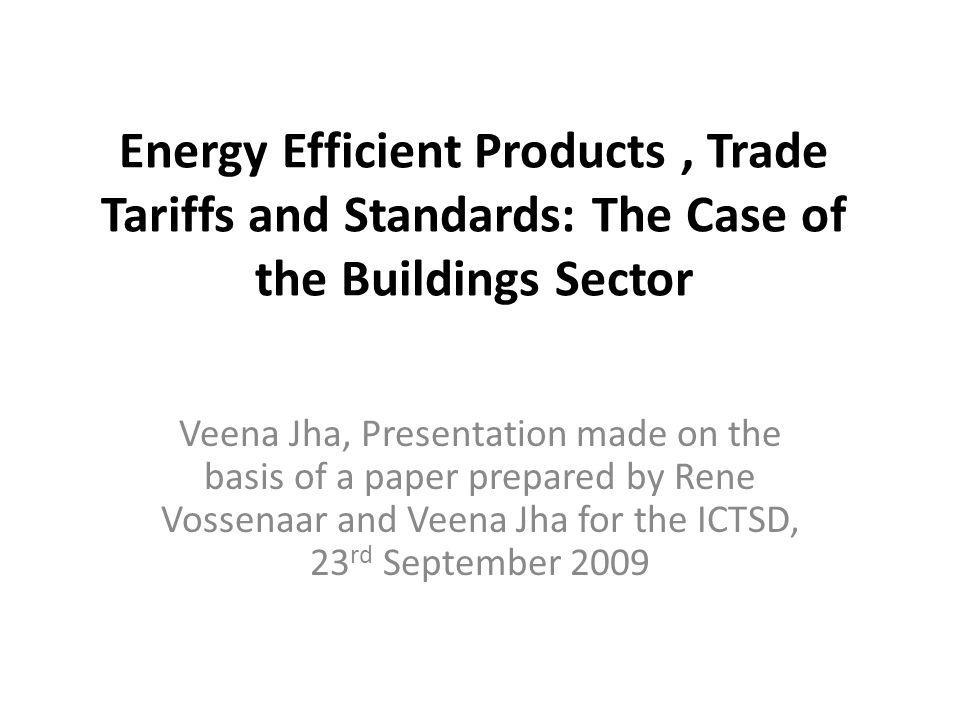 Energy Efficient Products, Trade Tariffs and Standards: The Case of the Buildings Sector Veena Jha, Presentation made on the basis of a paper prepared by Rene Vossenaar and Veena Jha for the ICTSD, 23 rd September 2009