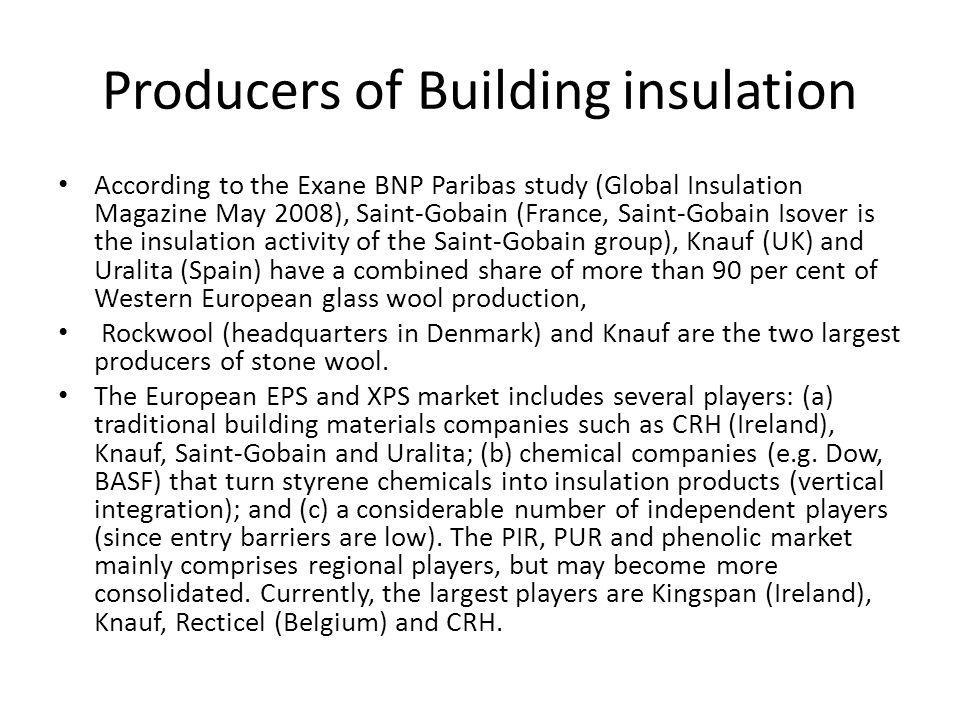Producers of Building insulation According to the Exane BNP Paribas study (Global Insulation Magazine May 2008), Saint-Gobain (France, Saint-Gobain Isover is the insulation activity of the Saint-Gobain group), Knauf (UK) and Uralita (Spain) have a combined share of more than 90 per cent of Western European glass wool production, Rockwool (headquarters in Denmark) and Knauf are the two largest producers of stone wool.