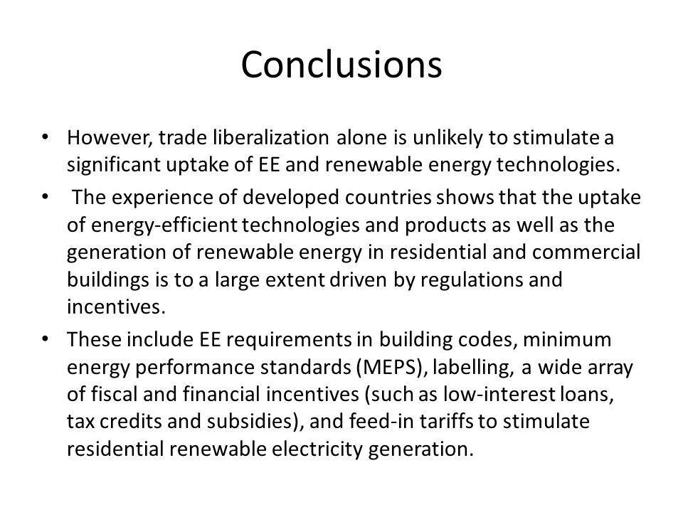 Conclusions However, trade liberalization alone is unlikely to stimulate a significant uptake of EE and renewable energy technologies.