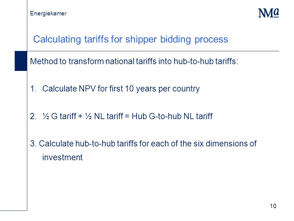 Energiekamer 10 Calculating tariffs for shipper bidding process Method to transform national tariffs into hub-to-hub tariffs: Calculate NPV for first