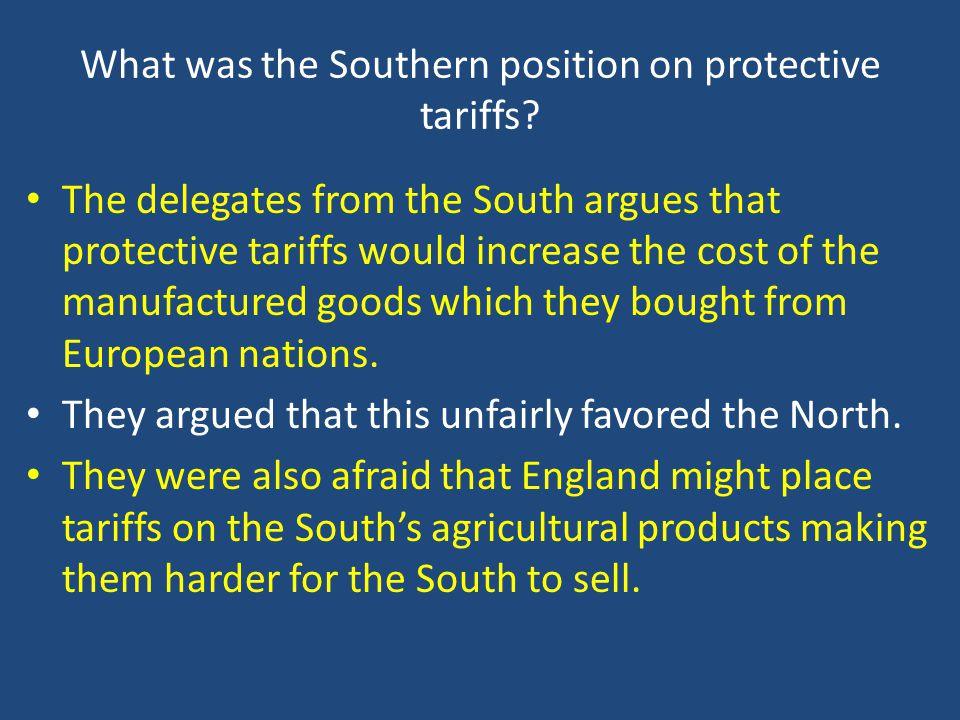 What was the Southern position on protective tariffs? The delegates from the South argues that protective tariffs would increase the cost of the manuf