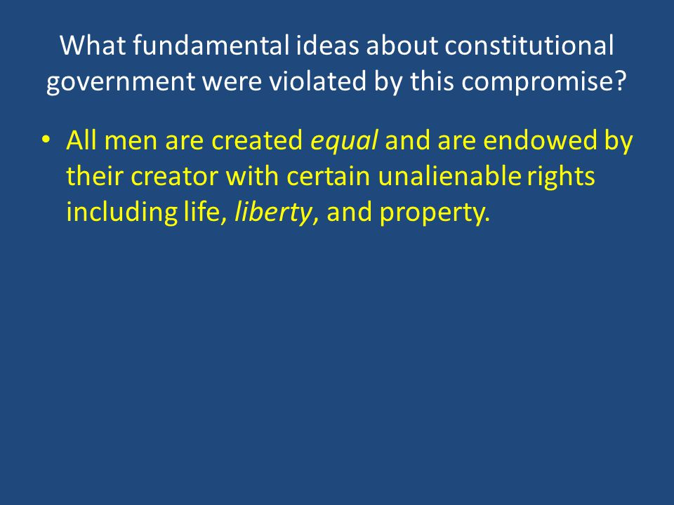 What fundamental ideas about constitutional government were violated by this compromise? All men are created equal and are endowed by their creator wi