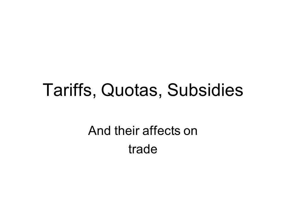 Tariffs, Quotas, Subsidies And their affects on trade