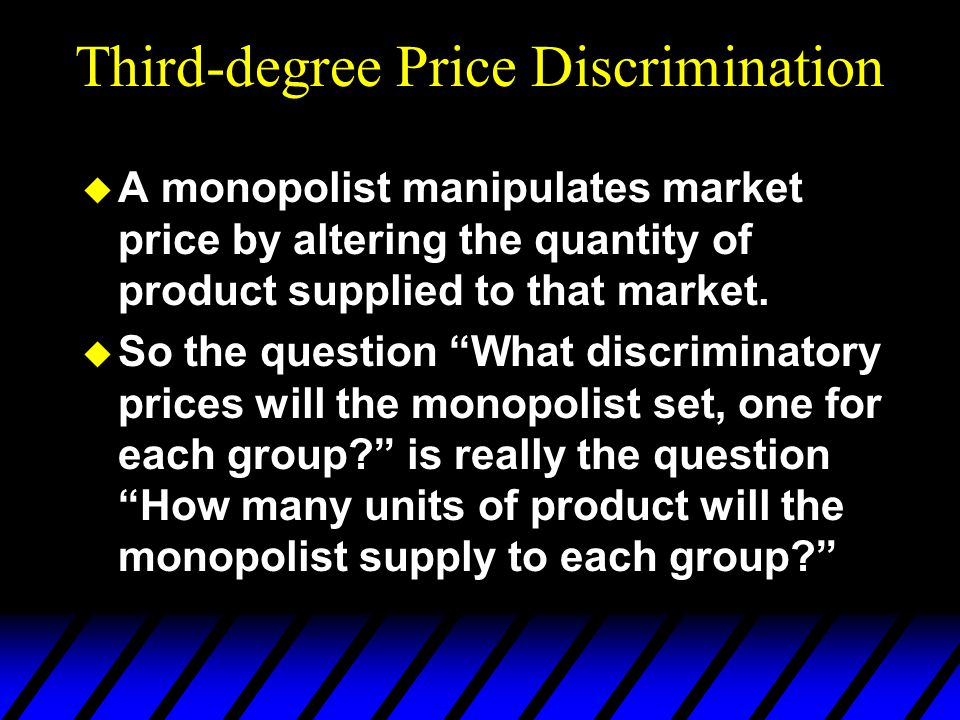 Third-degree Price Discrimination u A monopolist manipulates market price by altering the quantity of product supplied to that market.