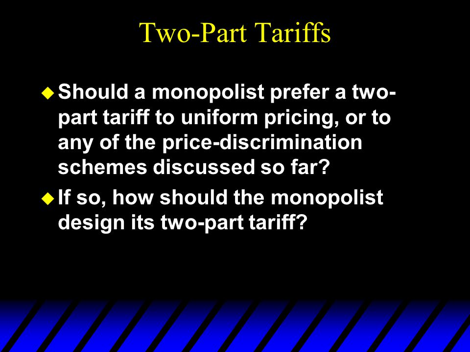 Two-Part Tariffs u Should a monopolist prefer a two- part tariff to uniform pricing, or to any of the price-discrimination schemes discussed so far.