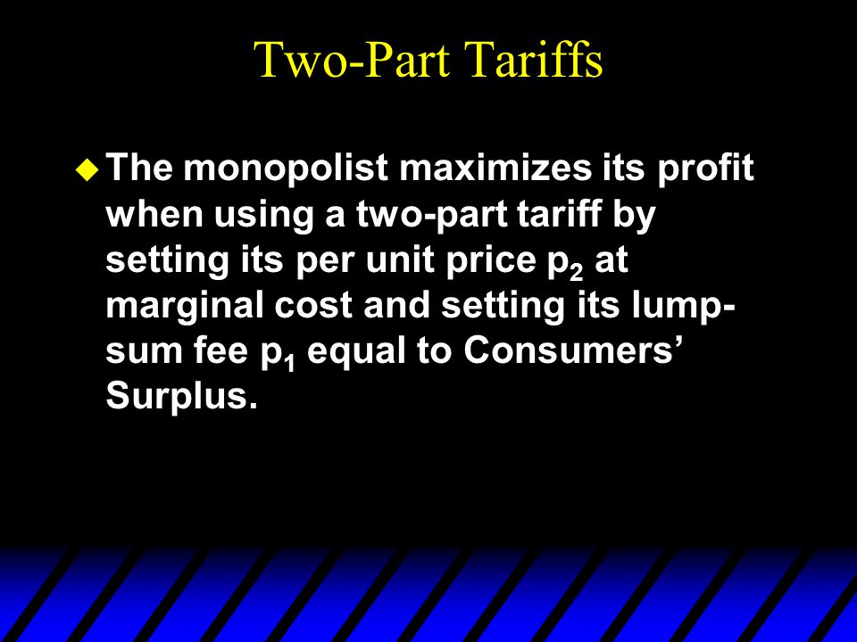 Two-Part Tariffs u The monopolist maximizes its profit when using a two-part tariff by setting its per unit price p 2 at marginal cost and setting its lump- sum fee p 1 equal to Consumers Surplus.