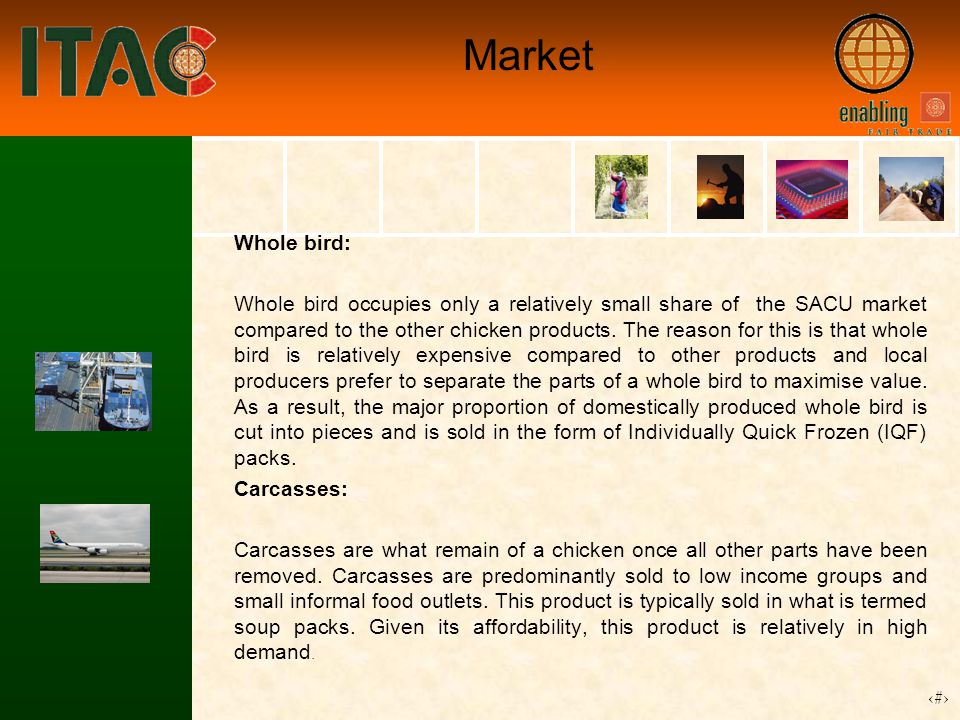 13 Market Whole bird: Whole bird occupies only a relatively small share of the SACU market compared to the other chicken products.