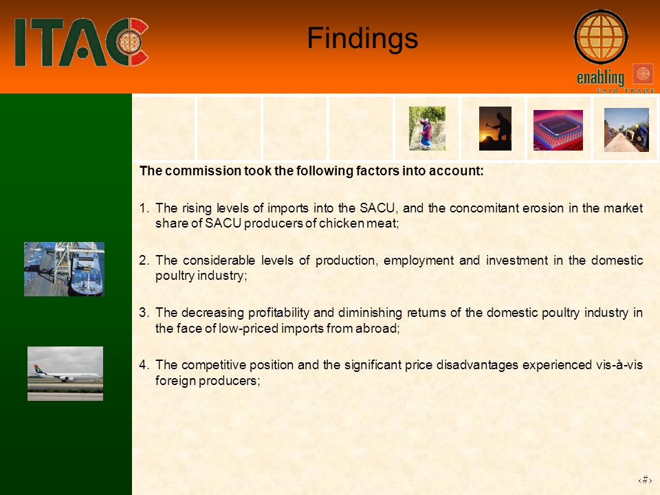 14 Findings The commission took the following factors into account: 1.The rising levels of imports into the SACU, and the concomitant erosion in the market share of SACU producers of chicken meat; 2.The considerable levels of production, employment and investment in the domestic poultry industry; 3.The decreasing profitability and diminishing returns of the domestic poultry industry in the face of low-priced imports from abroad; 4.The competitive position and the significant price disadvantages experienced vis-à-vis foreign producers;