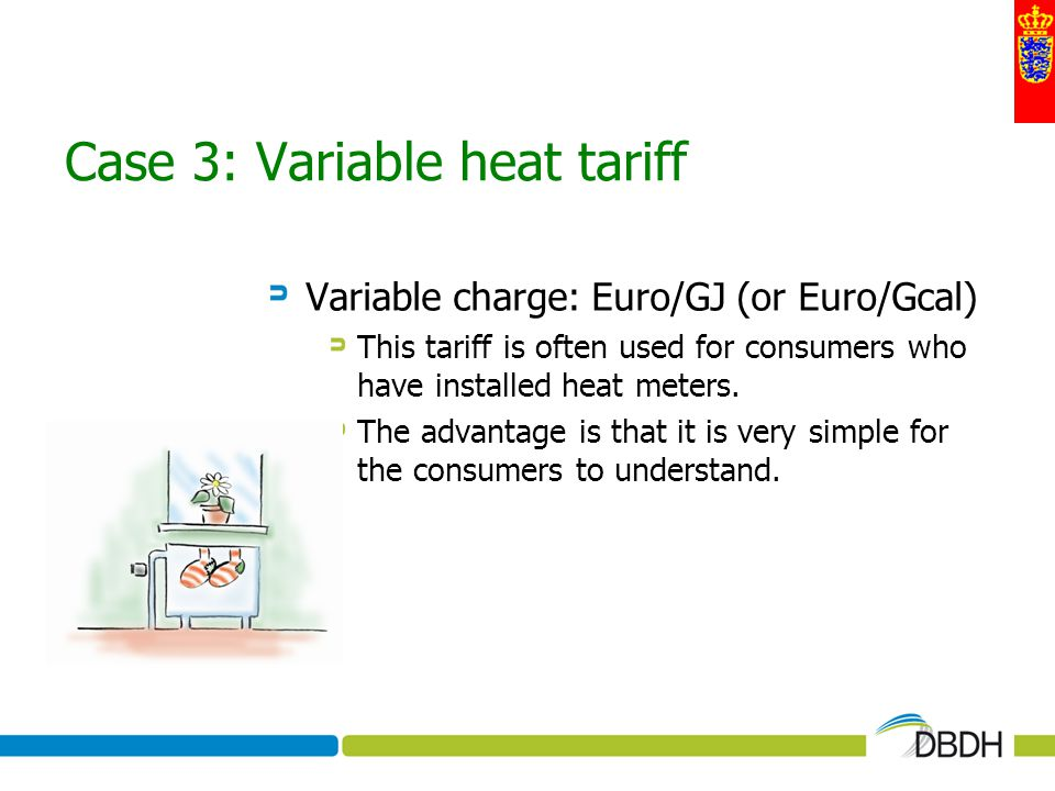 Case 3: Variable heat tariff Variable charge: Euro/GJ (or Euro/Gcal) This tariff is often used for consumers who have installed heat meters. The advan