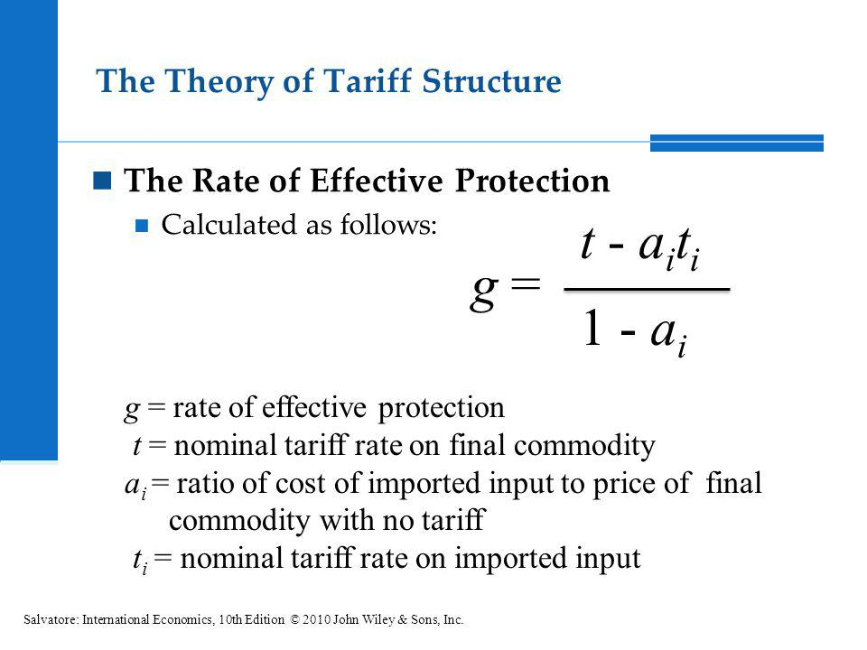 The Theory of Tariff Structure The Rate of Effective Protection Calculated as follows: Salvatore: International Economics, 10th Edition © 2010 John Wi