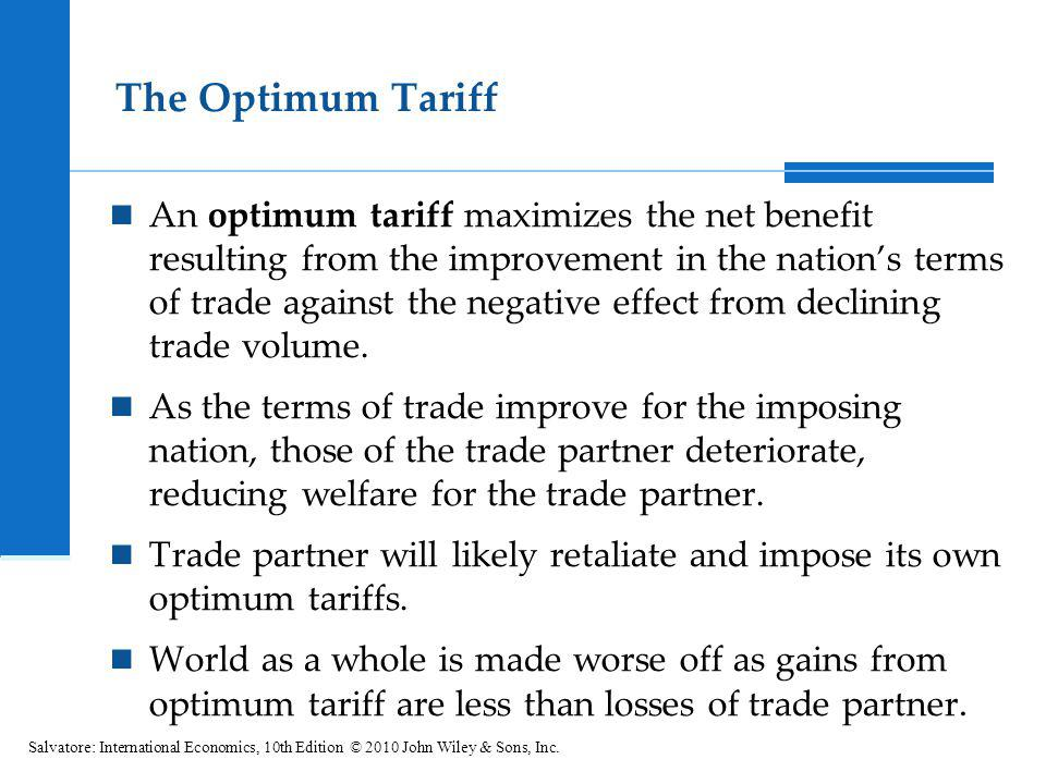 The Optimum Tariff An optimum tariff maximizes the net benefit resulting from the improvement in the nations terms of trade against the negative effec