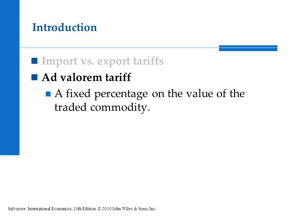 Import vs. export tariffs Ad valorem tariff A fixed percentage on the value of the traded commodity. Introduction Salvatore: International Economics,