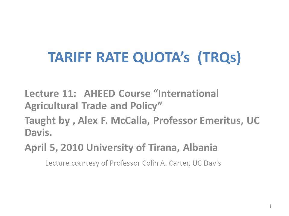 TARIFF RATE QUOTAs (TRQs) Lecture 11: AHEED Course International Agricultural Trade and Policy Taught by, Alex F. McCalla, Professor Emeritus, UC Davi