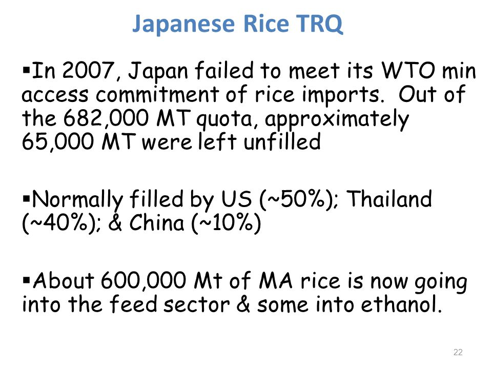 In 2007, Japan failed to meet its WTO min access commitment of rice imports. Out of the 682,000 MT quota, approximately 65,000 MT were left unfilled N