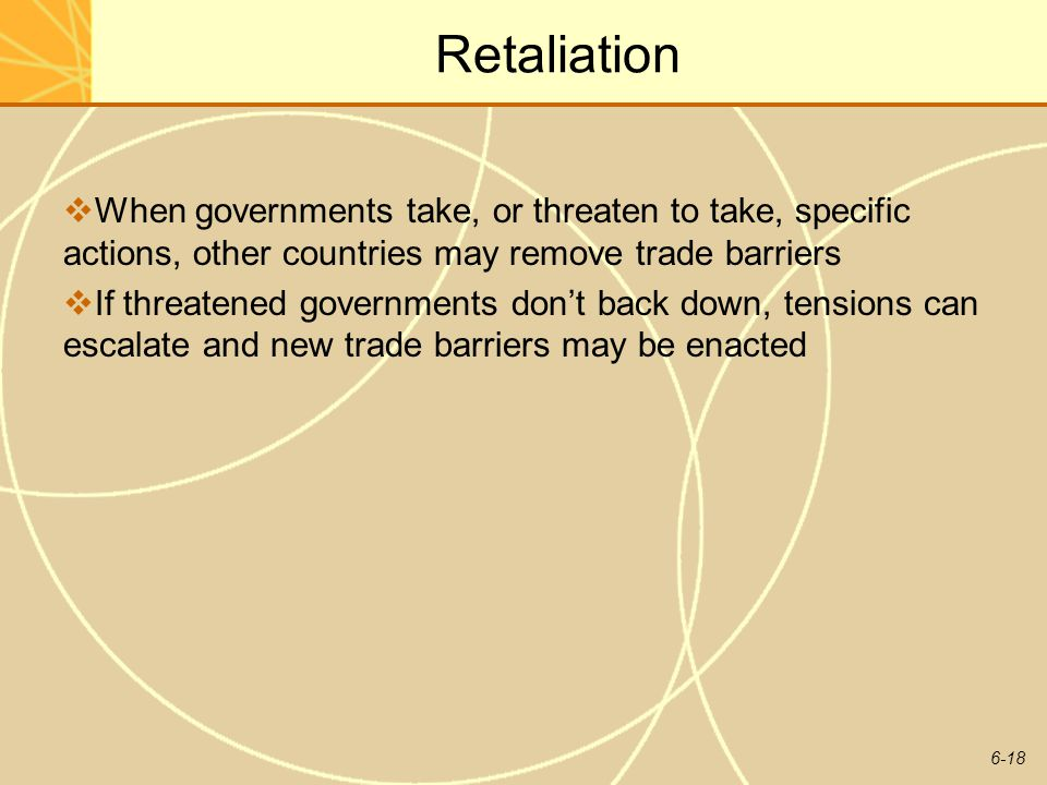 6-18 Retaliation When governments take, or threaten to take, specific actions, other countries may remove trade barriers If threatened governments don
