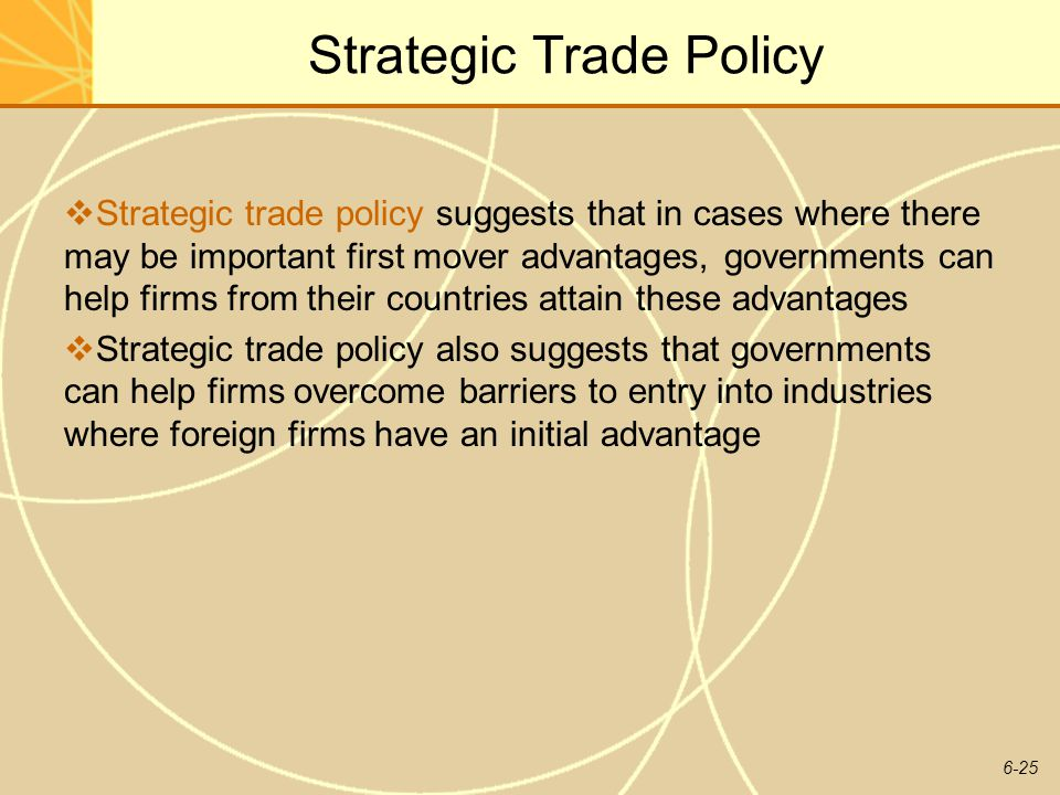 6-25 Strategic Trade Policy Strategic trade policy suggests that in cases where there may be important first mover advantages, governments can help fi