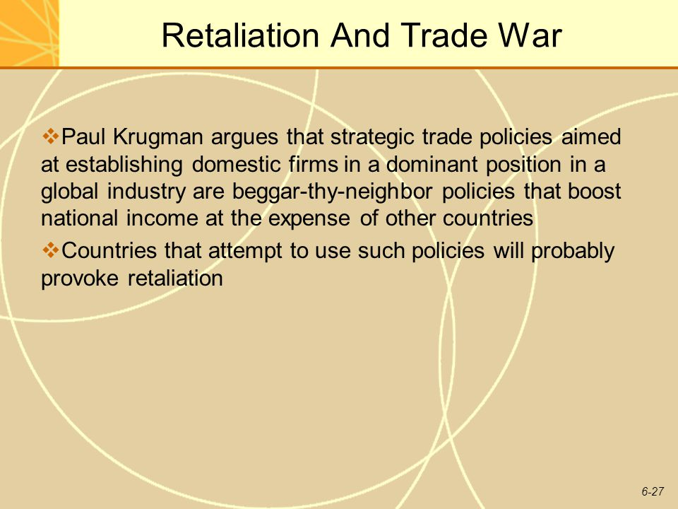 6-27 Retaliation And Trade War Paul Krugman argues that strategic trade policies aimed at establishing domestic firms in a dominant position in a glob