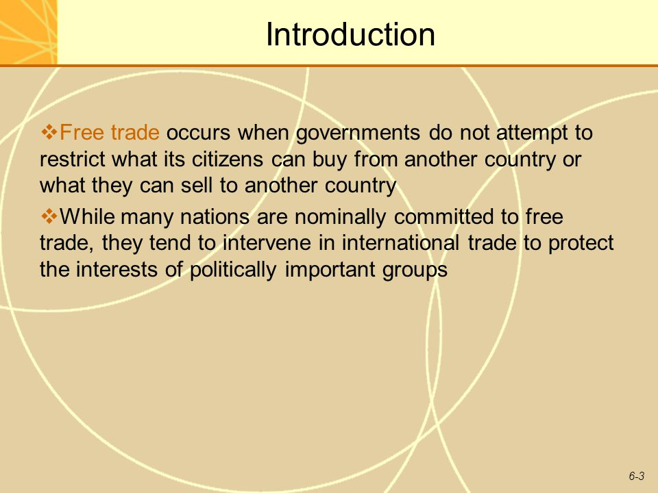 6-3 Introduction Free trade occurs when governments do not attempt to restrict what its citizens can buy from another country or what they can sell to