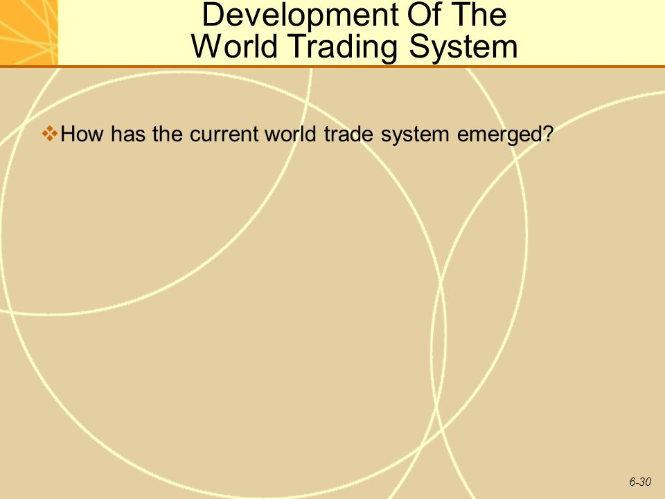 6-30 Development Of The World Trading System How has the current world trade system emerged?