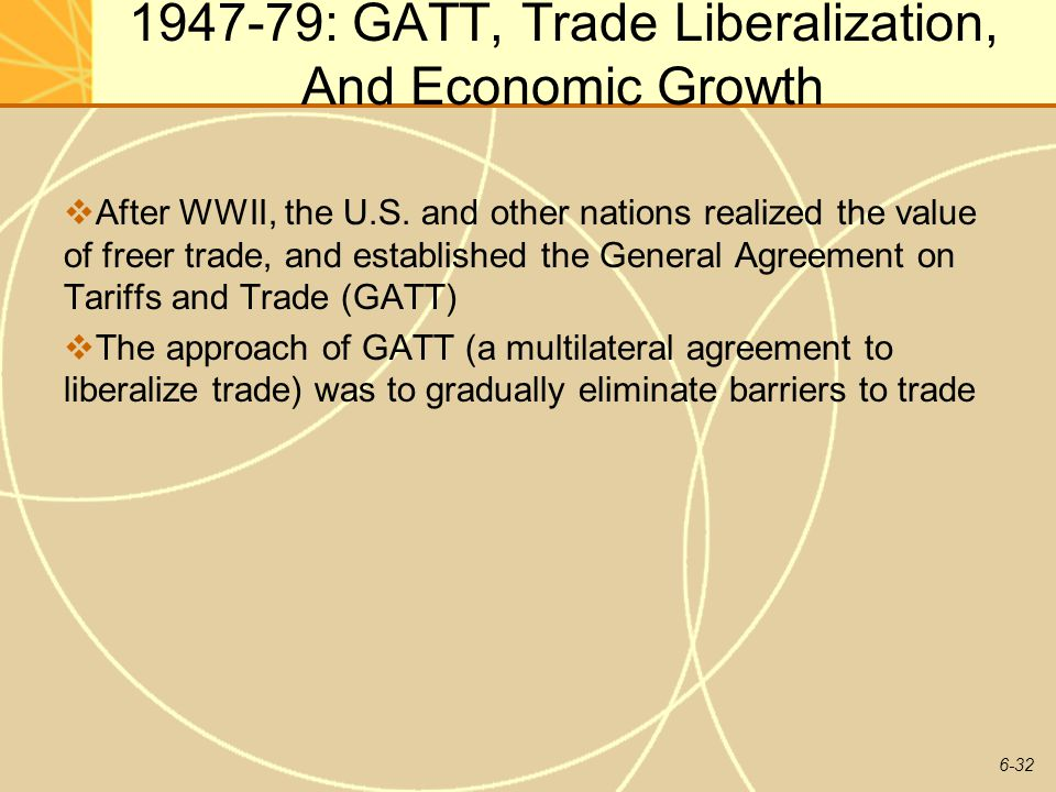 6-32 1947-79: GATT, Trade Liberalization, And Economic Growth After WWII, the U.S. and other nations realized the value of freer trade, and establishe