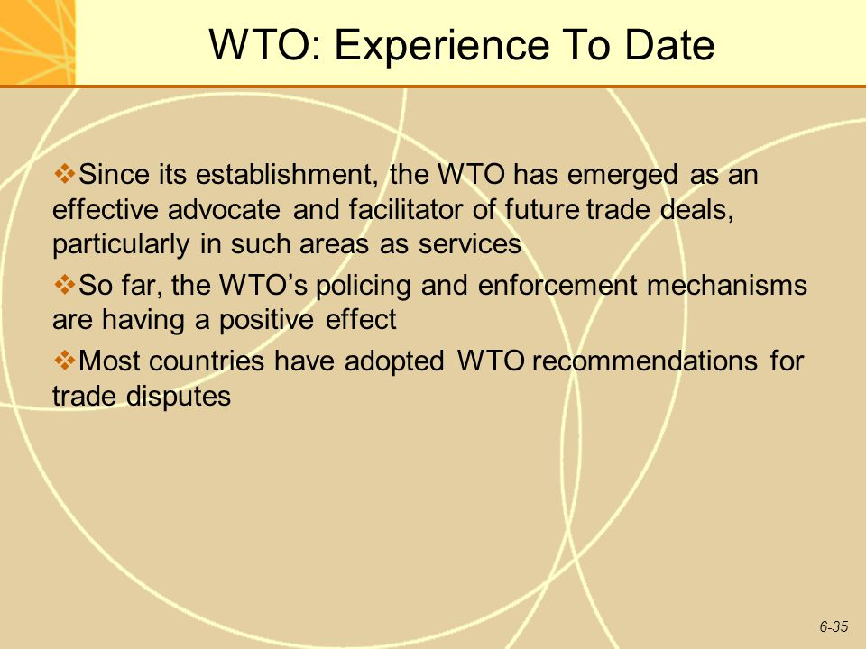 6-35 WTO: Experience To Date Since its establishment, the WTO has emerged as an effective advocate and facilitator of future trade deals, particularly