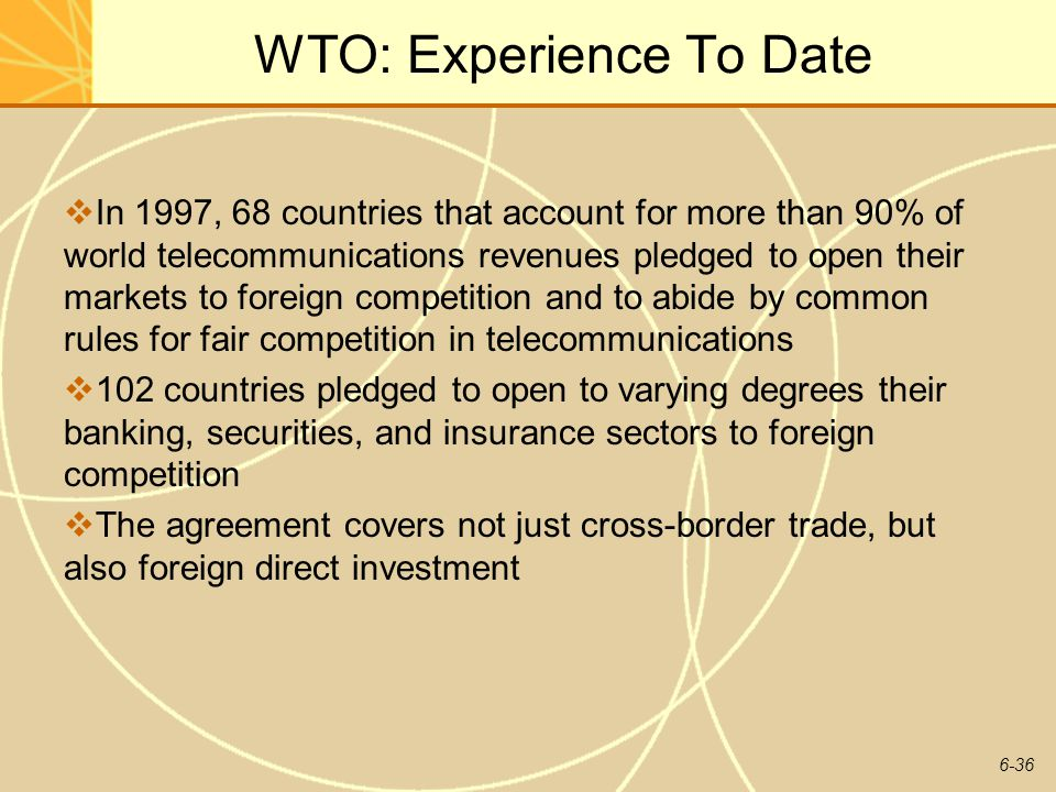 6-36 WTO: Experience To Date In 1997, 68 countries that account for more than 90% of world telecommunications revenues pledged to open their markets t