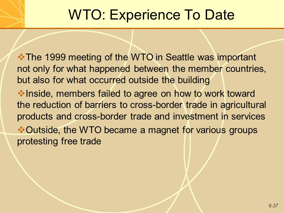 6-37 WTO: Experience To Date The 1999 meeting of the WTO in Seattle was important not only for what happened between the member countries, but also fo