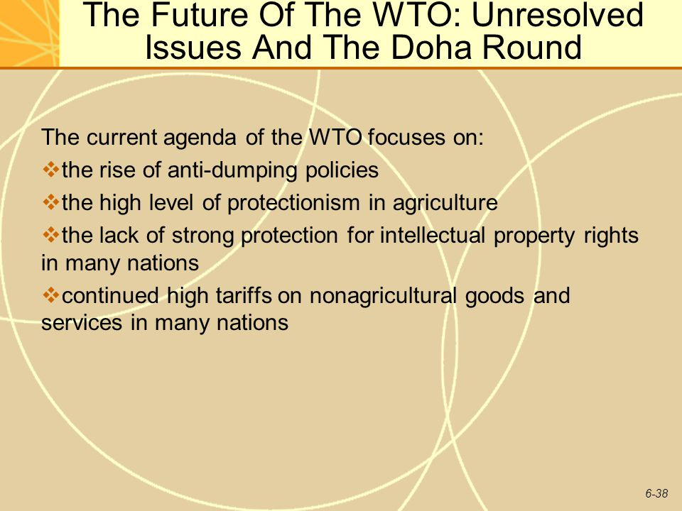6-38 The Future Of The WTO: Unresolved Issues And The Doha Round The current agenda of the WTO focuses on: the rise of anti-dumping policies the high