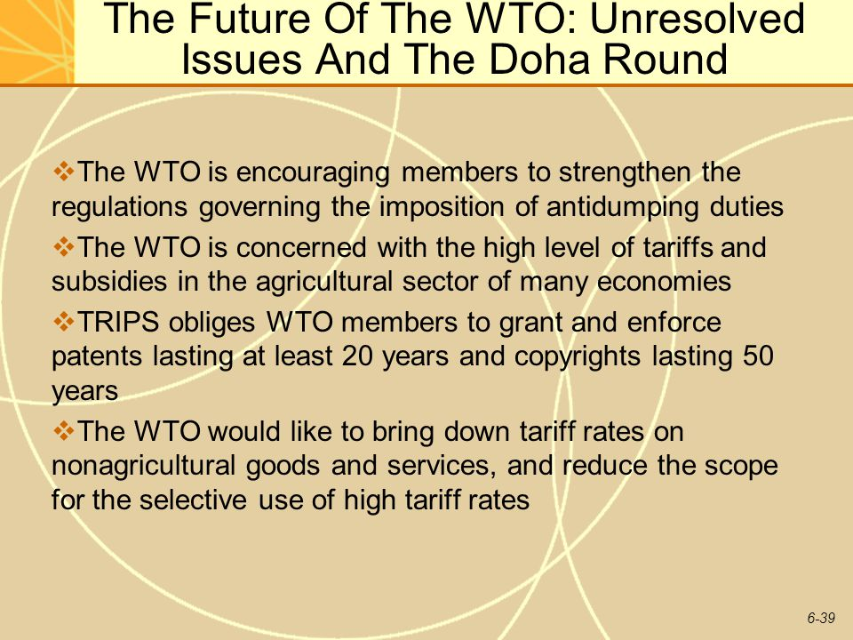 6-39 The Future Of The WTO: Unresolved Issues And The Doha Round The WTO is encouraging members to strengthen the regulations governing the imposition