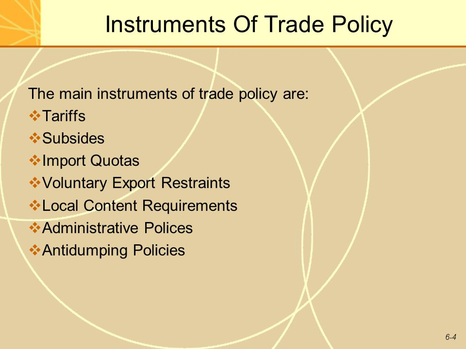 6-4 Instruments Of Trade Policy The main instruments of trade policy are: Tariffs Subsides Import Quotas Voluntary Export Restraints Local Content Req