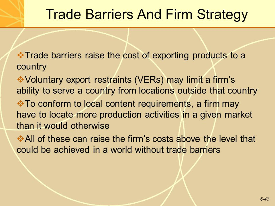 6-43 Trade Barriers And Firm Strategy Trade barriers raise the cost of exporting products to a country Voluntary export restraints (VERs) may limit a