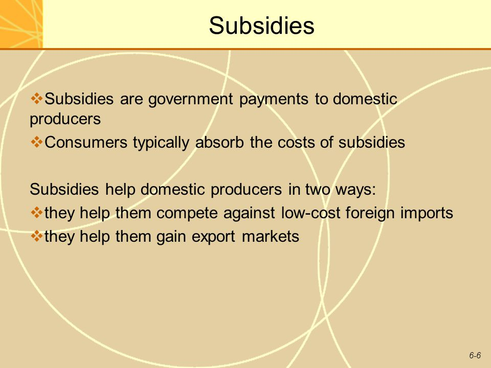 6-6 Subsidies Subsidies are government payments to domestic producers Consumers typically absorb the costs of subsidies Subsidies help domestic produc