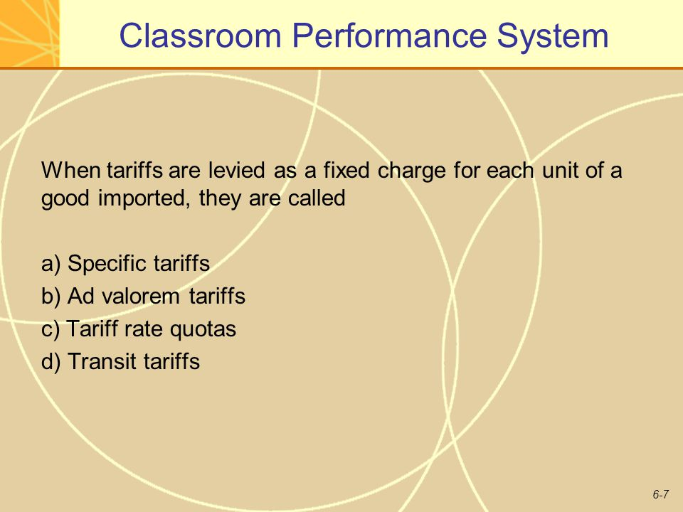 6-7 Classroom Performance System When tariffs are levied as a fixed charge for each unit of a good imported, they are called a) Specific tariffs b) Ad