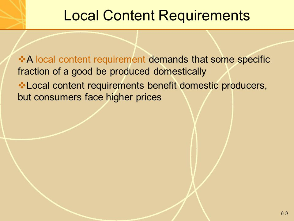 6-9 Local Content Requirements A local content requirement demands that some specific fraction of a good be produced domestically Local content requir