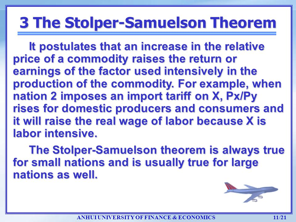 ANHUI UNIVERSITY OF FINANCE & ECONOMICS 11/21 3 The Stolper-Samuelson Theorem It postulates that an increase in the relative price of a commodity rais