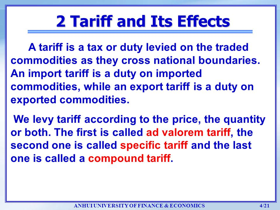 ANHUI UNIVERSITY OF FINANCE & ECONOMICS 4/21 2 Tariff and Its Effects A tariff is a tax or duty levied on the traded commodities as they cross nationa