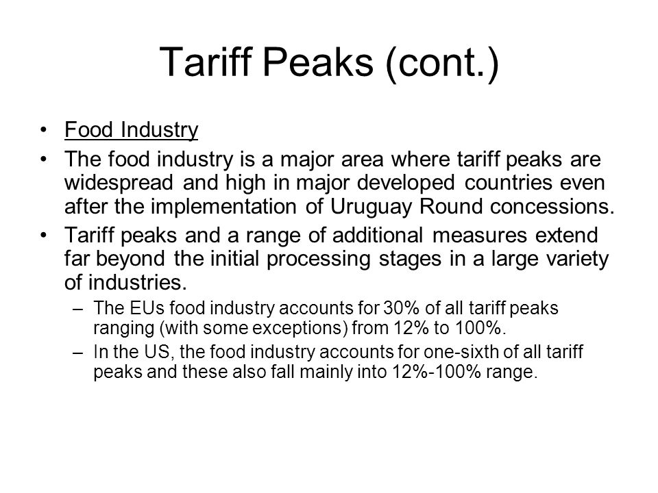 Tariff Peaks (cont.) Food Industry The food industry is a major area where tariff peaks are widespread and high in major developed countries even after the implementation of Uruguay Round concessions.