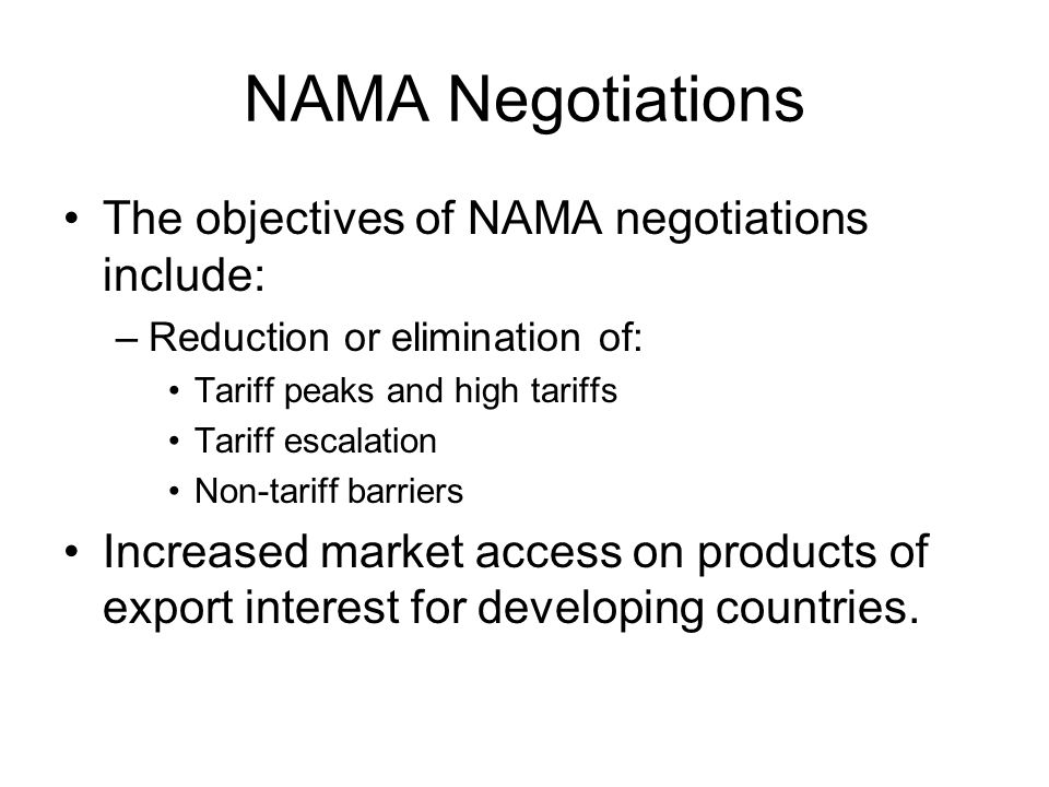 NAMA Negotiations The objectives of NAMA negotiations include: –Reduction or elimination of: Tariff peaks and high tariffs Tariff escalation Non-tariff barriers Increased market access on products of export interest for developing countries.