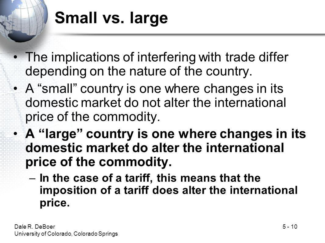 Dale R. DeBoer University of Colorado, Colorado Springs 5 - 10 Small vs. large The implications of interfering with trade differ depending on the natu