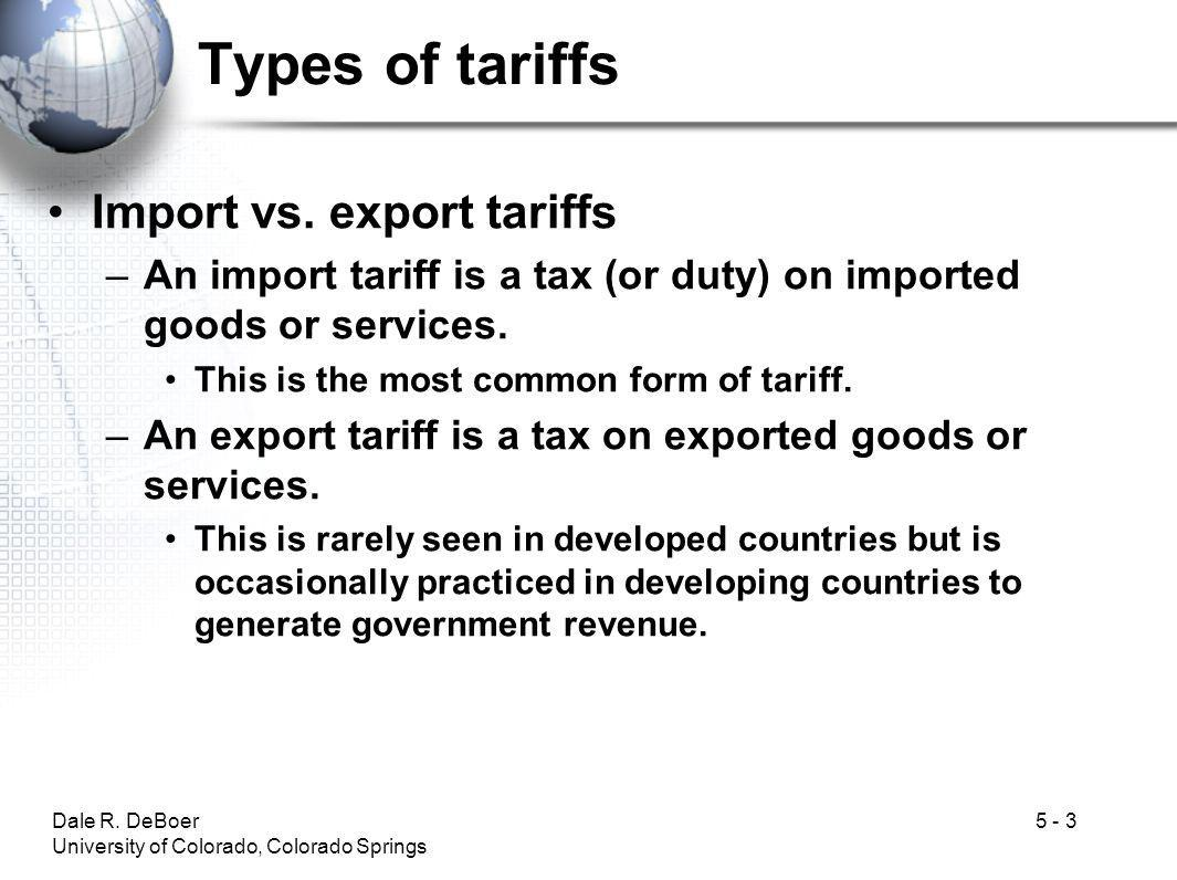Dale R.DeBoer University of Colorado, Colorado Springs 5 - 3 Types of tariffs Import vs.