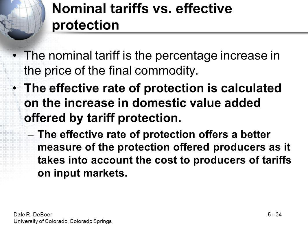 Dale R. DeBoer University of Colorado, Colorado Springs 5 - 34 Nominal tariffs vs. effective protection The nominal tariff is the percentage increase