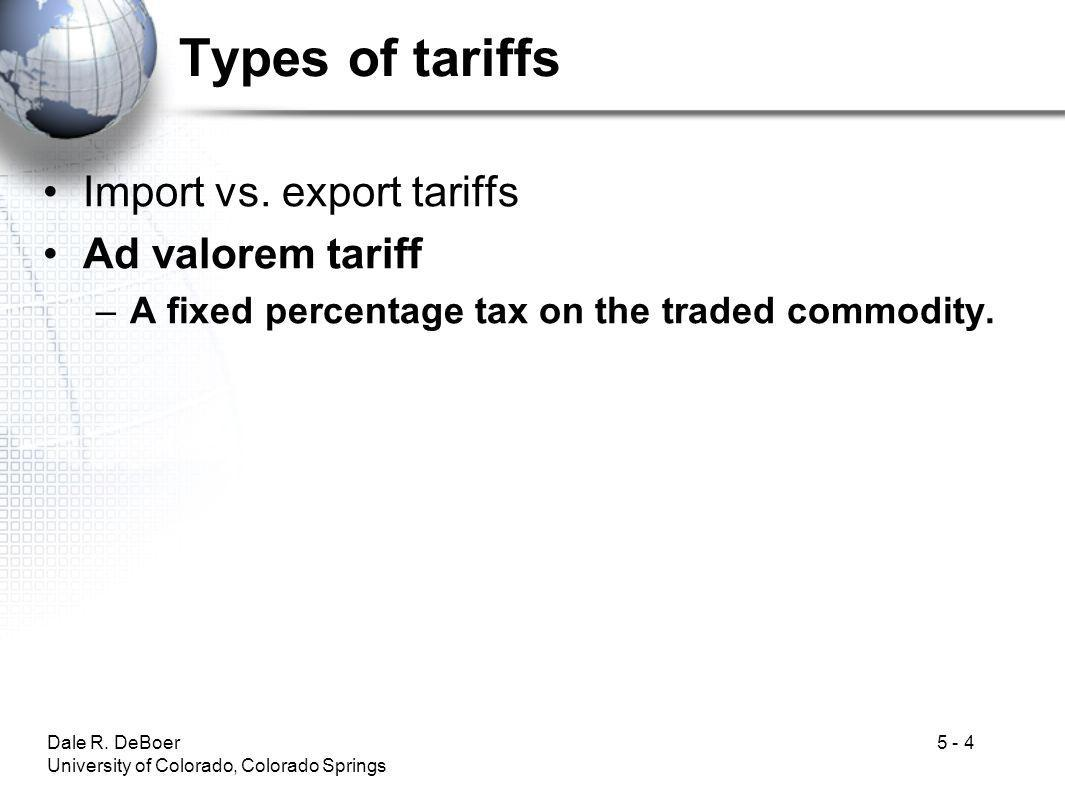 Dale R. DeBoer University of Colorado, Colorado Springs 5 - 4 Types of tariffs Import vs. export tariffs Ad valorem tariff –A fixed percentage tax on