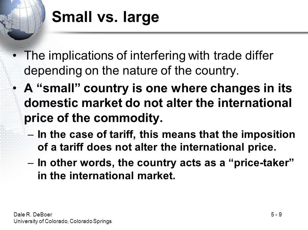 Dale R. DeBoer University of Colorado, Colorado Springs 5 - 9 Small vs. large The implications of interfering with trade differ depending on the natur