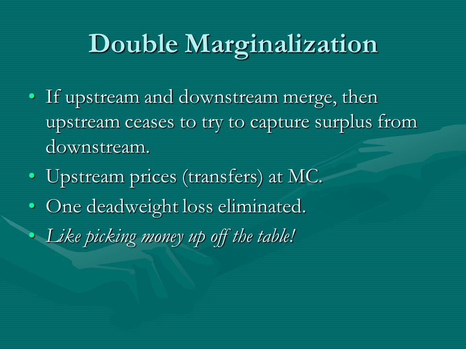 Double Marginalization If upstream and downstream merge, then upstream ceases to try to capture surplus from downstream.If upstream and downstream merge, then upstream ceases to try to capture surplus from downstream.